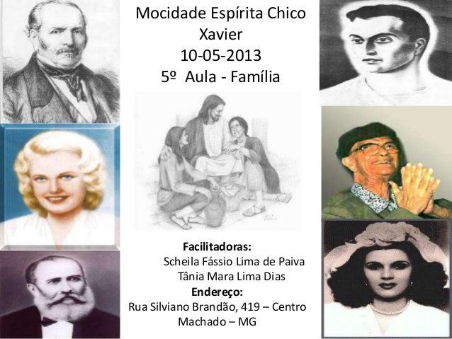Mocidade Espírita ChicoXavier10-05-20135º Aula - FamíliaFacilitadoras:Scheila Fássio Lima de PaivaTânia Mara Lima DiasEnde...