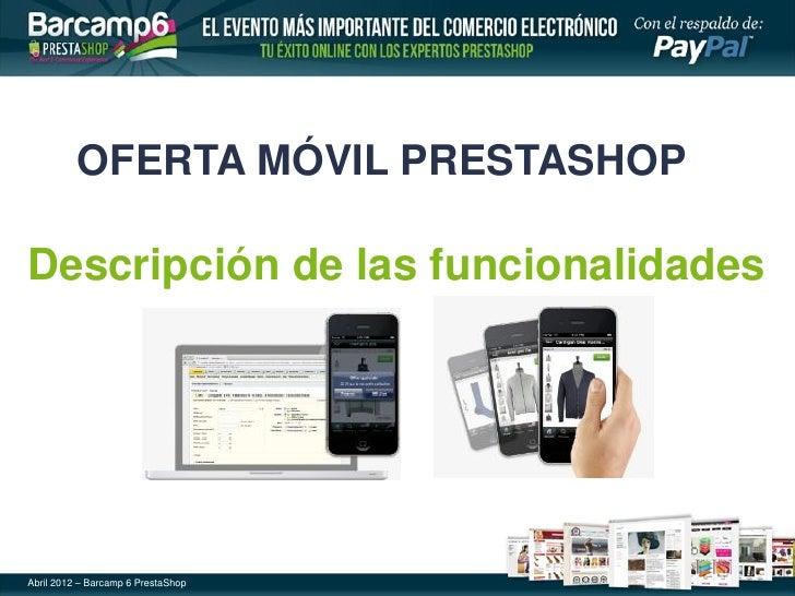 OFERTA MÓVIL PRESTASHOPDescripción de las funcionalidadesAbril 2012 – Barcamp 6 PrestaShop