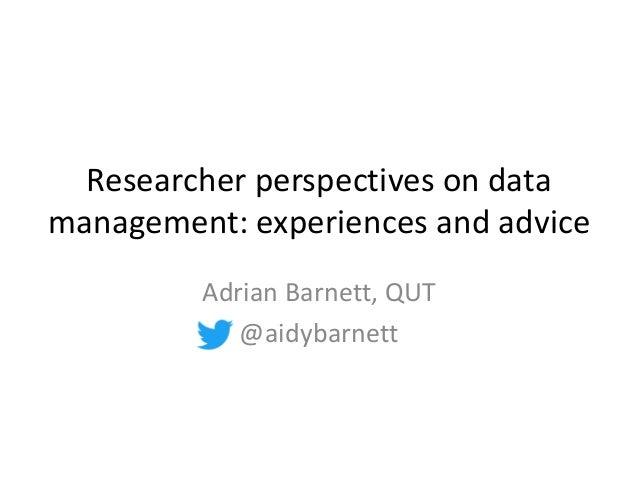 Researcher perspectives on data management: experiences and advice Adrian Barnett, QUT @aidybarnett