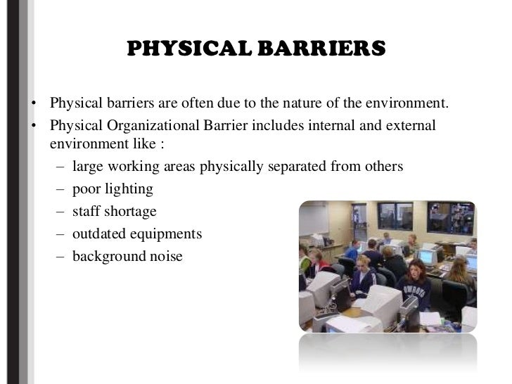 the effect of physical barriers on Physical barriers in the workplace include:  marked out territories, empires and  fiefdoms into which strangers are not allowed  closed office doors, barrier.