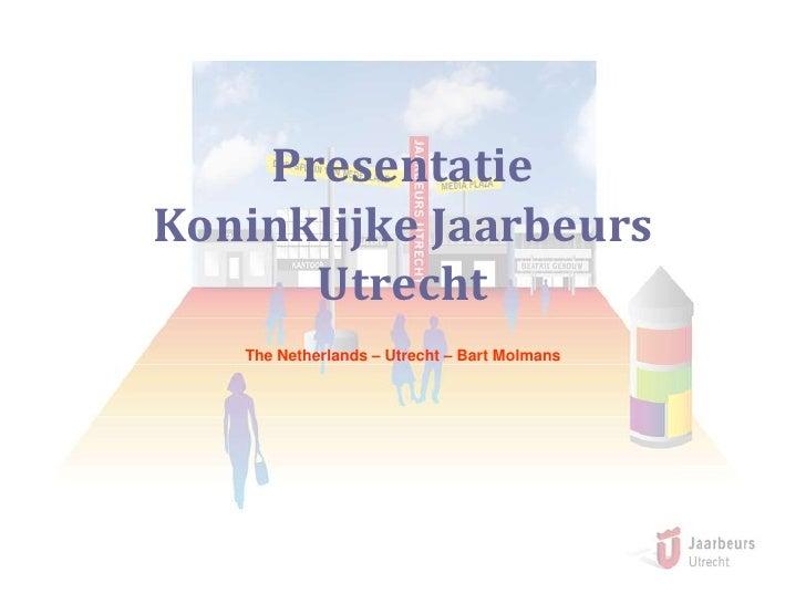 Presentatie Koninklijke Jaarbeurs Utrecht<br />The Netherlands – Utrecht – Bart Molmans<br />