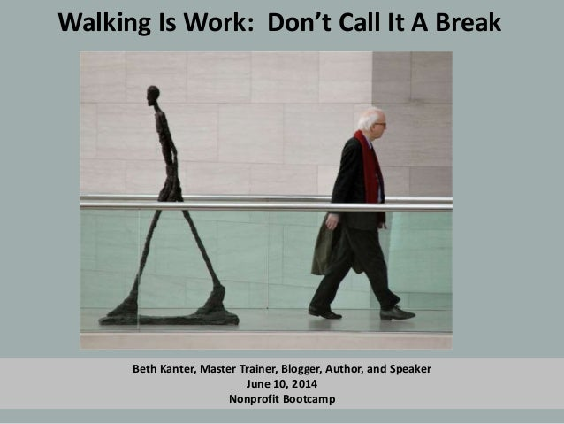 Walking Is Work: Don't Call It A Break Beth Kanter, Master Trainer, Blogger, Author, and Speaker June 10, 2014 Nonprofit B...