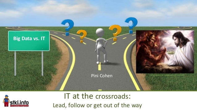 Big Data vs. IT STKISummit2013IT at the crossroads:Lead, follow or get out of the wayPini Cohen Srouec: http://machination...
