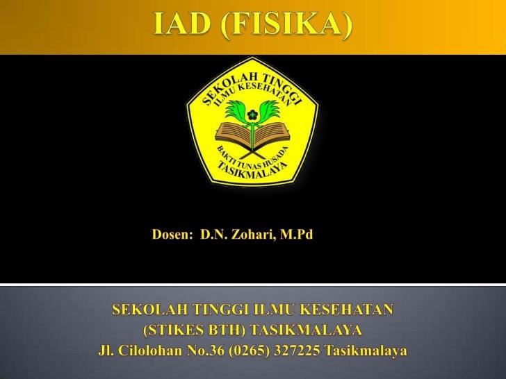 IAD (FISIKA)<br />Dosen:  D.N. Zohari, M.Pd<br />SEKOLAH TINGGI ILMU KESEHATAN <br />(STIKES BTH) TASIKMALAYA<br />Jl. Cil...