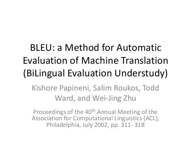BLEU: a Method for AutomaticEvaluation of Machine Translation(BiLingual Evaluation Understudy)  Kishore Papineni, Salim Ro...