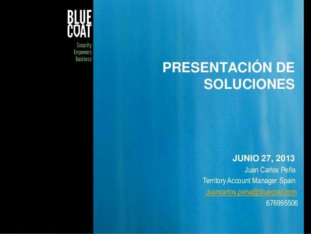 1© Blue Coat Systems, Inc. 2011PRESENTACIÓN DESOLUCIONESJUNIO 27, 2013Juan Carlos PeñaTerritory Account Manager SpainJuanc...