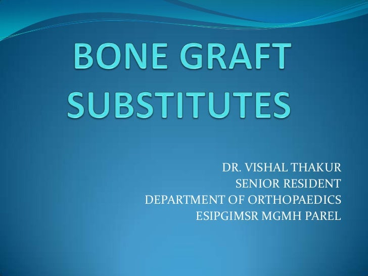 BONE GRAFT SUBSTITUTES<br />DR. VISHAL THAKUR<br />SENIOR RESIDENT<br />DEPARTMENT OF ORTHOPAEDICS<br />ESIPGIMSR MGMH PAR...