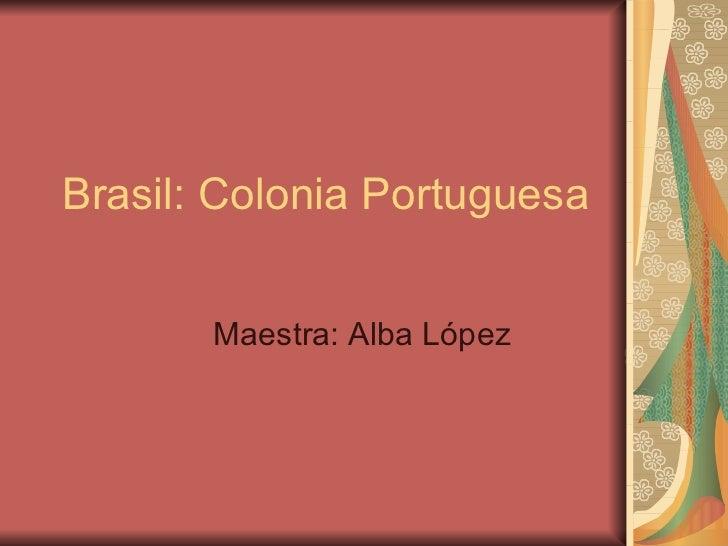 Brasil: Colonia Portuguesa   Maestra: Alba L ópez