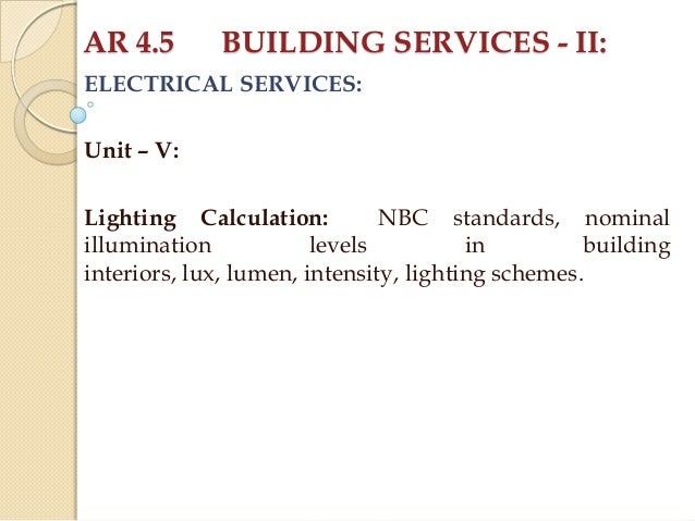 AR 4.5  BUILDING SERVICES - II:  ELECTRICAL SERVICES: Unit – V: Lighting Calculation: NBC standards, nominal illumination ...