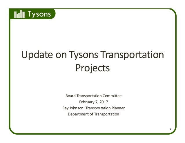 Tysons 1 Update on Tysons Transportation  Projects Board Transportation Committee February 7, 2017 Ray Johnson, Transporta...
