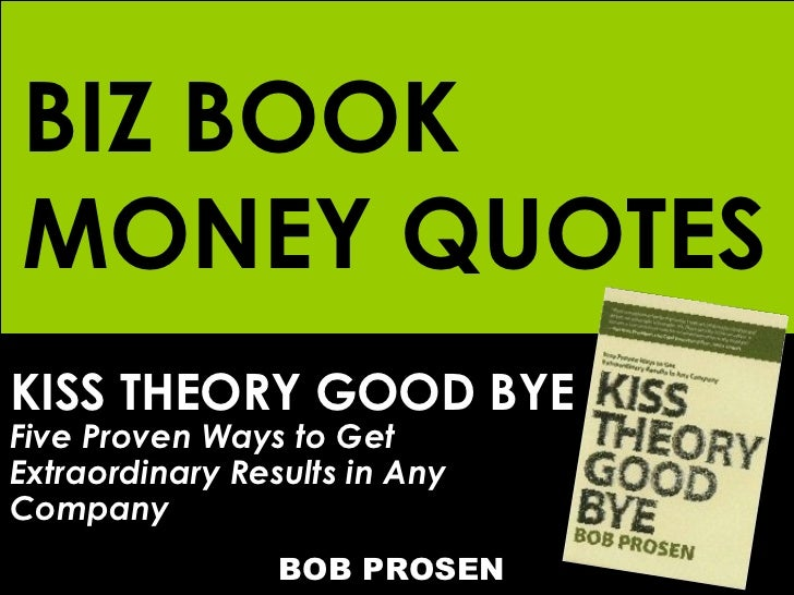 KISS THEORY GOOD BYE Five Proven Ways to Get  Extraordinary Results in Any Company   BOB PROSEN BIZ BOOK MONEY QUOTES