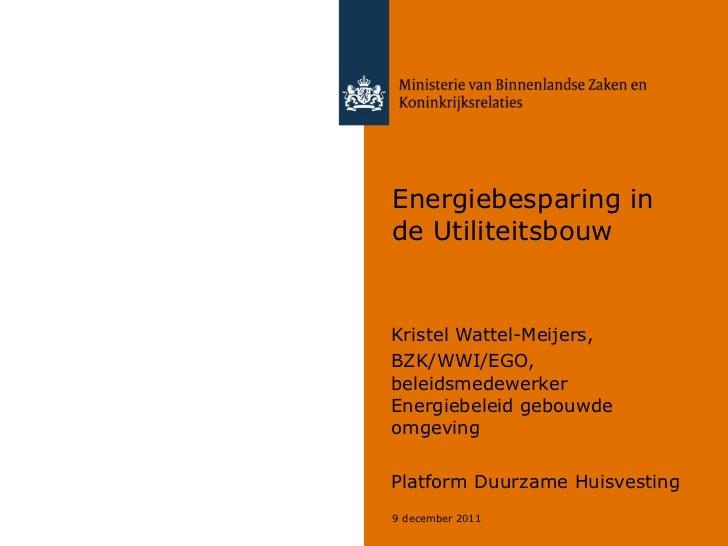Energiebesparing in de Utiliteitsbouw Kristel Wattel-Meijers, BZK/WWI/EGO, beleidsmedewerker Energiebeleid gebouwde omgevi...