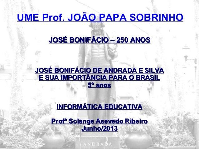 JOSÉ BONIFÁCIO – 250 ANOSJOSÉ BONIFÁCIO – 250 ANOSJOSÉ BONIFÁCIO DE ANDRADA E SILVAJOSÉ BONIFÁCIO DE ANDRADA E SILVAE SUA ...