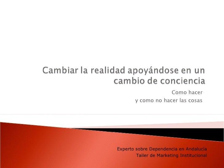 Como hacer  y como no hacer las cosas  Experto sobre Dependencia en Andalucía Taller de Marketing Institucional