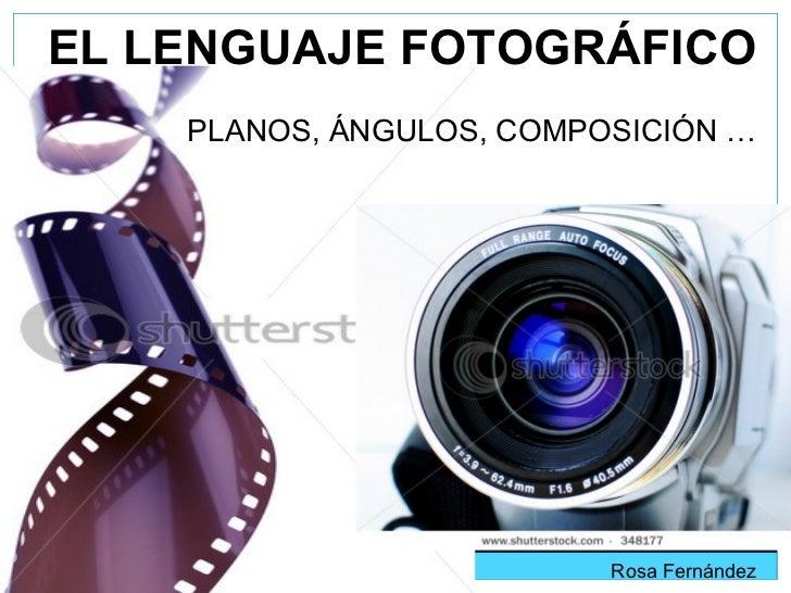 EL LENGUAJE FOTOGRÁFICO   PLANOS, ÁNGULOS, COMPOSICIÓN … Rosa Fernández