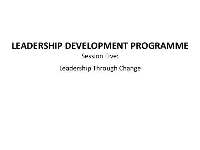 LEADERSHIP	  DEVELOPMENT	  PROGRAMME	  Session	  Five:	  	  Leadership	  Through	  Change