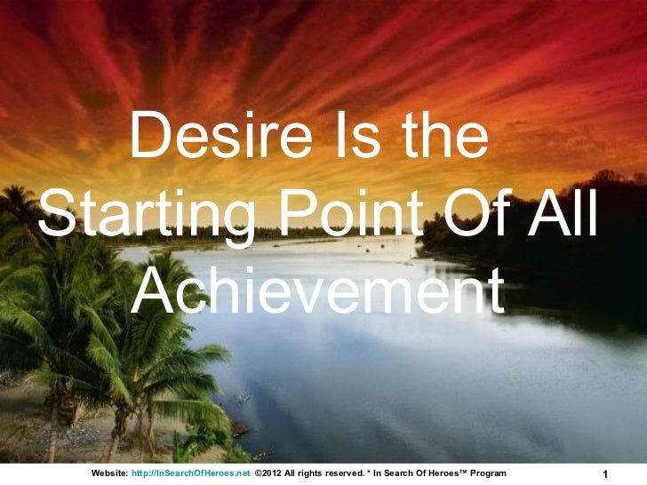 Desire Is theStarting Point Of All   Achievement  Website: http://InSearchOfHeroes.net ©2012 All rights reserved. * In Sea...