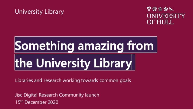 Libraries and research working towards common goals Jisc Digital Research Community launch 15th December 2020 University L...