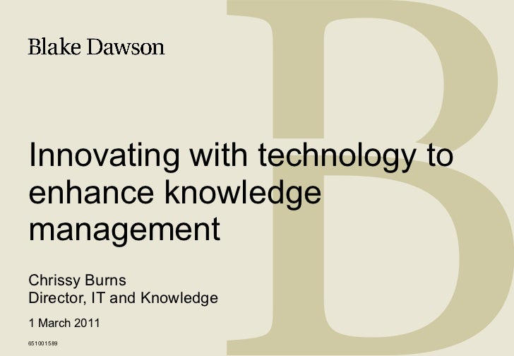 Innovating with technology to enhance knowledge management Chrissy Burns Director, IT and Knowledge 651001589 1 March 2011