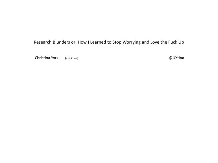 Research Blunders or: How I Learned to Stop Worrying and Love the Fuck Up<br />Christina York       (aka Xtina)           ...