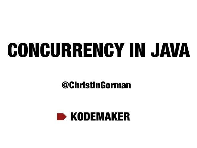 CONCURRENCY IN JAVA KODEMAKER @ChristinGorman