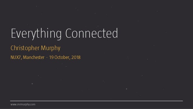 Everything Connected Christopher Murphy NUX7, Manchester · 19 October, 2018 www.mrmurphy.com