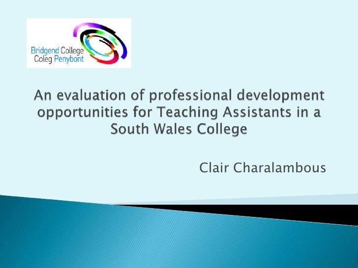 An evaluation of professional development opportunities for Teaching Assistants in a South Wales College<br />Clair Charal...