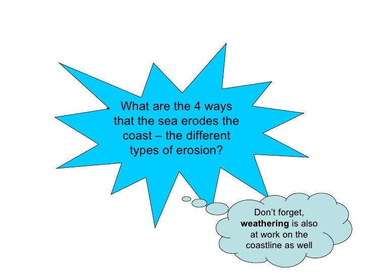 Coastal Erosion What are the 4 ways that the sea erodes the coast – the different types of erosion? Don't forget,  weather...