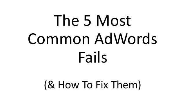The 5 Most Common AdWords Fails (& How To Fix Them)