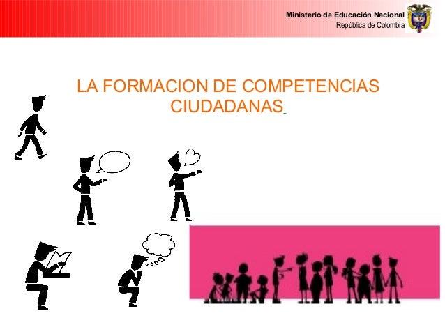 Ministerio de Educación Nacional República de Colombia LA FORMACION DE COMPETENCIAS CIUDADANAS