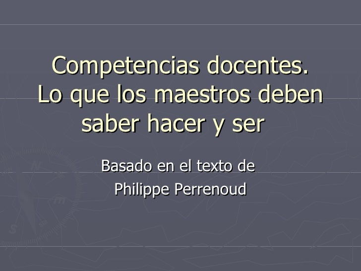 Competencias docentes. Lo que los maestros deben saber hacer y ser  Basado en el texto de  Philippe Perrenoud