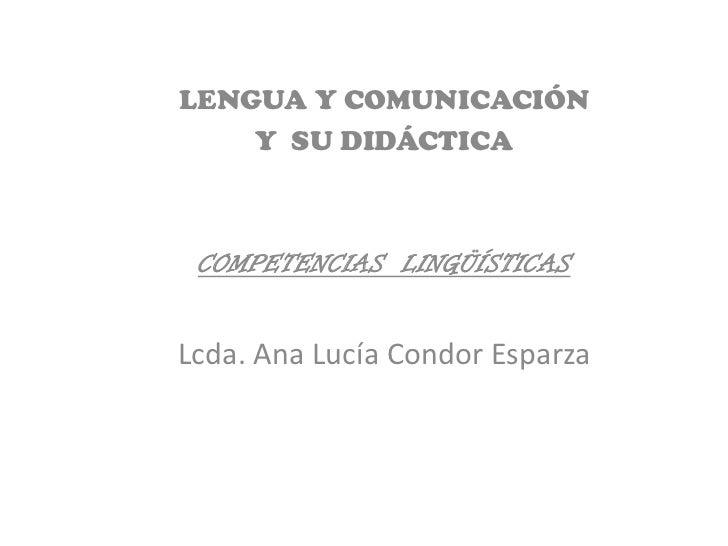 LENGUA Y COMUNICACIÓN    Y SU DIDÁCTICA COMPETENCIAS LINGÜÍSTICASLcda. Ana Lucía Condor Esparza