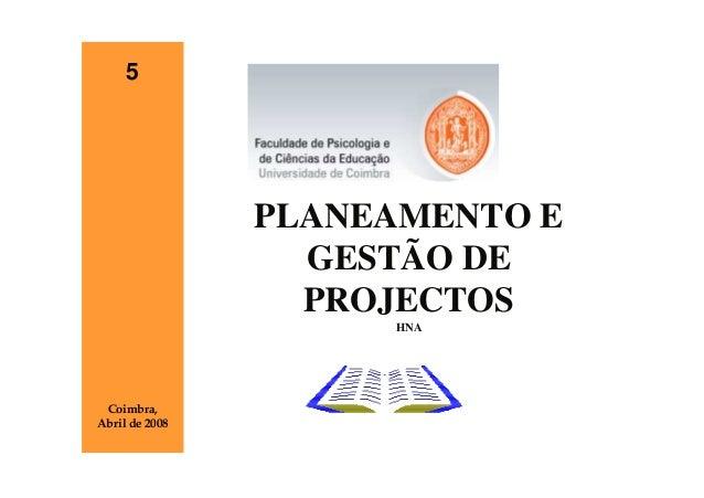 5                PLANEAMENTO E                  GESTÃO DE                  PROJECTOS                     HNA Coimbra,Abril...