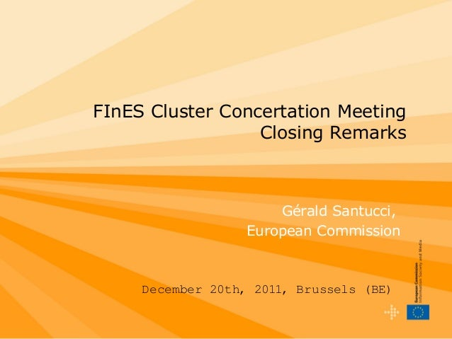 FInES Cluster Concertation Meeting Closing Remarks December 20th, 2011, Brussels (BE) Gérald Santucci, European Commission
