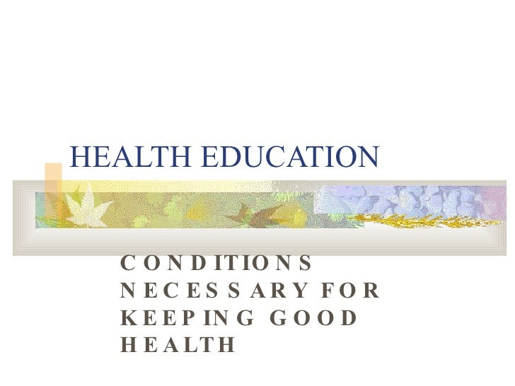 HEALTH EDUCATION CONDITIONS NECESSARY FOR KEEPING GOOD HEALTH