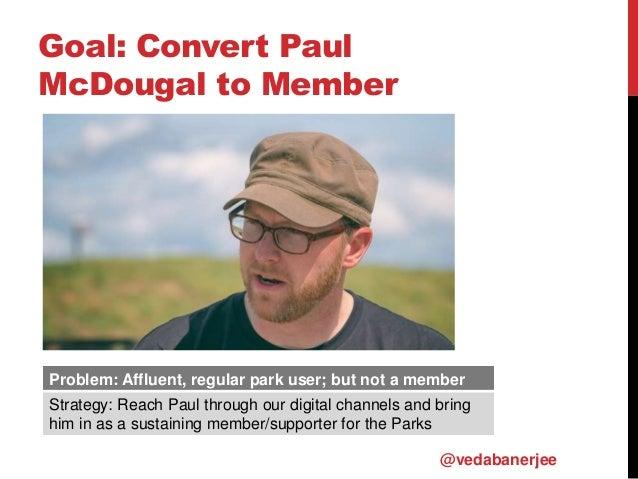 Goal: Convert Paul McDougal to Member Problem: Affluent, regular park user; but not a member Strategy: Reach Paul through ...
