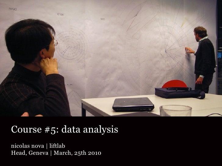 Course #5: data analysis nicolas nova | liftlab Head, Geneva | March, 25th 2010