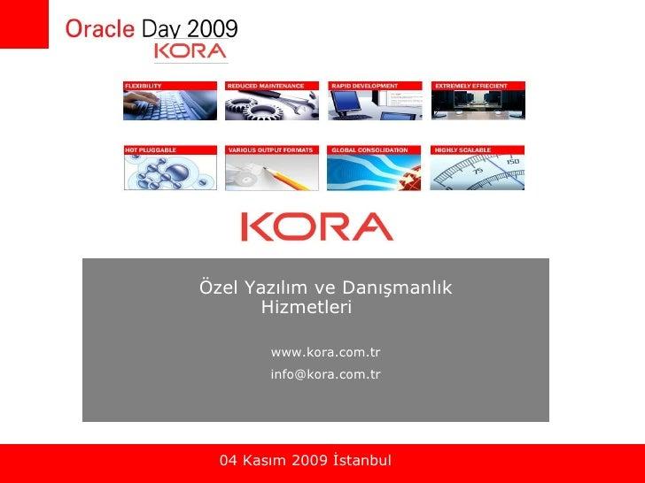 Oracle Day 2009 – 04 Kasım 2009 İstanbul Özel Yazılım ve Danışmanlık Hizmetleri  www.kora.com.tr [email_address] 04 Kasım ...
