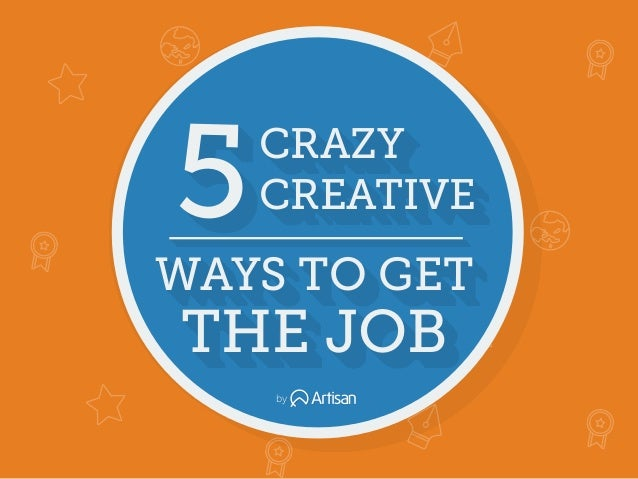 CRAZY CREATIVE5 THE JOB WAYS TO GET CRAZY CREATIVE5 THE JOB WAYS TO GET CRAZY CREATIVE5 THE JOB WAYS TO GET by