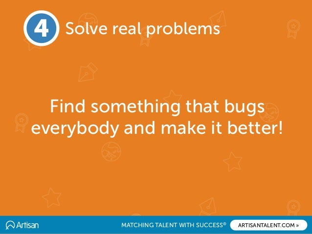 MATCHING TALENT WITH SUCCESS® ARTISANTALENT.COM » Find something that bugs everybody and make it better! 4 Solve real prob...