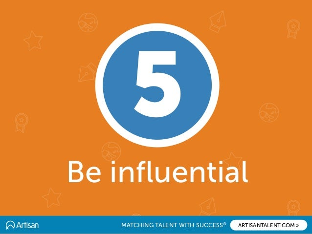 MATCHING TALENT WITH SUCCESS® ARTISANTALENT.COM » Be influential 5