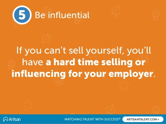 MATCHING TALENT WITH SUCCESS® ARTISANTALENT.COM » 5 Be influential If you can't sell yourself, you'll have a hard time sell...