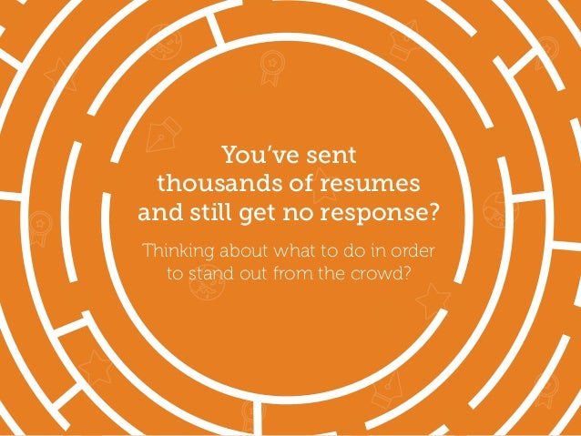 You've sent thousands of resumes and still get no response? Thinking about what to do in order to stand out from the crowd?
