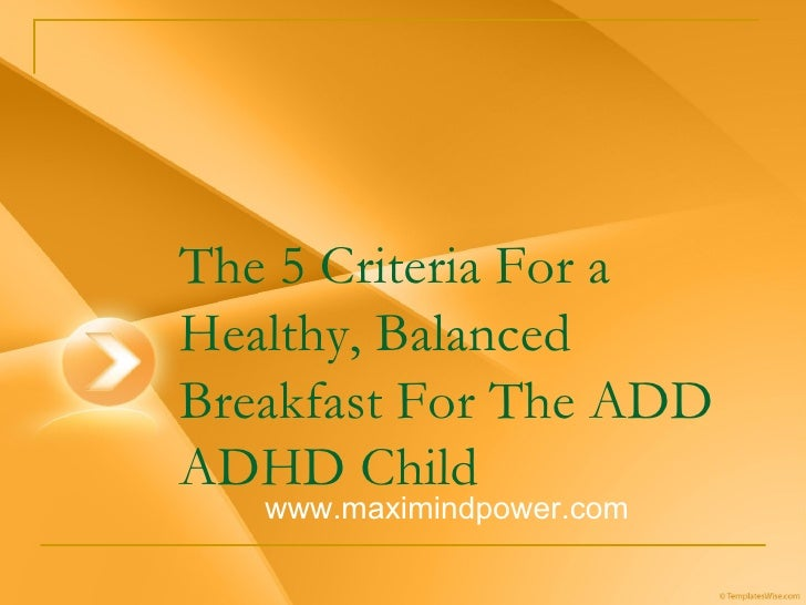 The 5 Criteria For a Healthy, Balanced Breakfast For The ADD ADHD Child  www.maximindpower.com