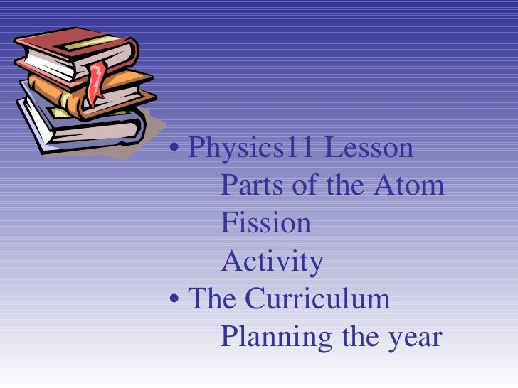 •  Physics11 Lesson Parts of the Atom Fission Activity • The Curriculum Planning the year