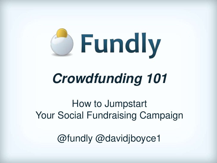 Crowdfunding 101        How to JumpstartYour Social Fundraising Campaign    @fundly @davidjboyce1