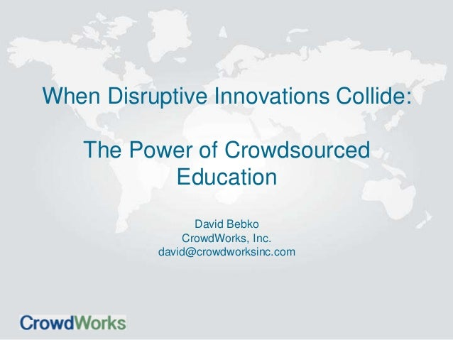 When Disruptive Innovations Collide: The Power of Crowdsourced Education David Bebko CrowdWorks, Inc. david@crowdworksinc....