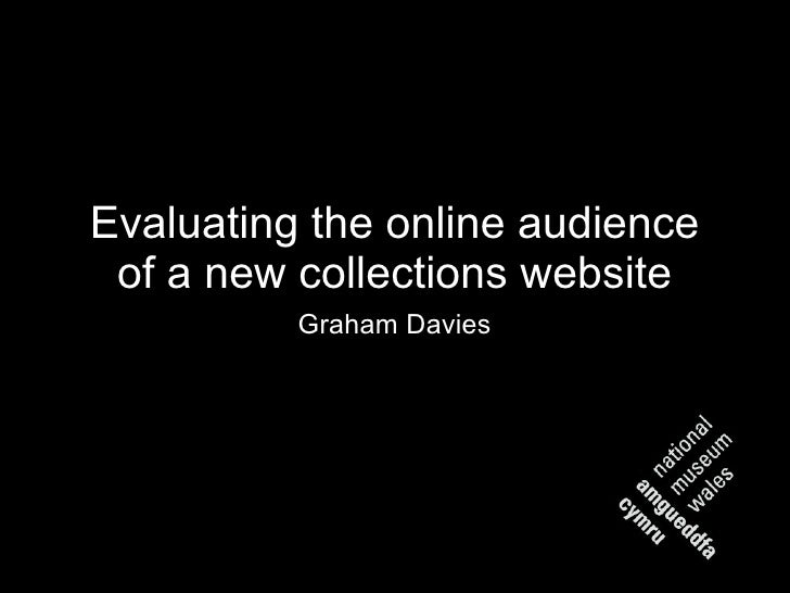 Evaluating the online audience of a new collections website <ul><li>Graham Davies </li></ul>