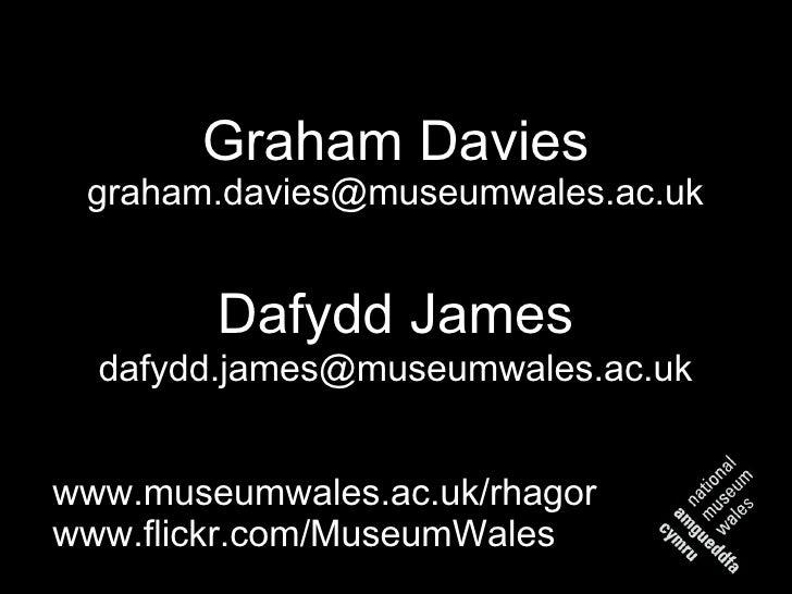 Graham Davies [email_address] <ul><li>www.museumwales.ac.uk/rhagor </li></ul><ul><li>www.flickr.com/MuseumWales </li></ul>...