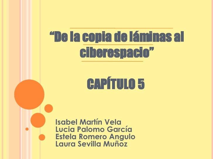 """"""" De la copia de láminas al ciberespacio"""" CAPÍTULO 5  Isabel Martín Vela Lucia Palomo García Estela Romero Angulo Laura Se..."""